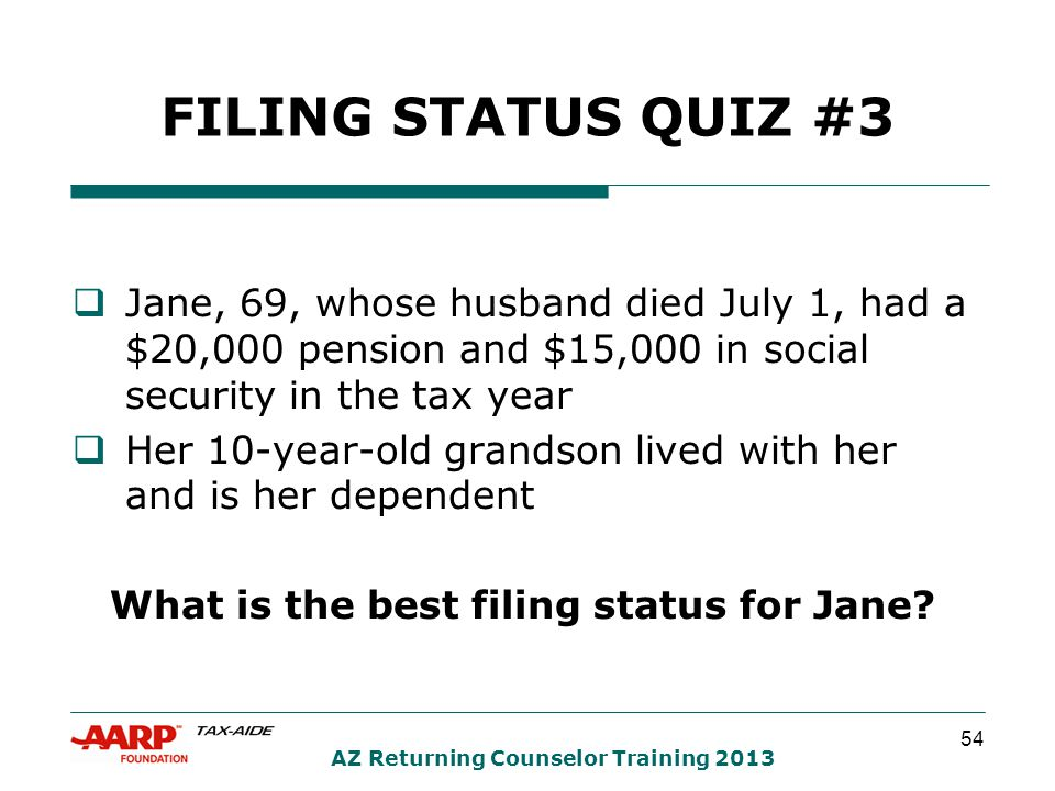 54 AZ Returning Counselor Training 2013 FILING STATUS QUIZ #3  Jane, 69, whose husband died July 1, had a $20,000 pension and $15,000 in social security in the tax year  Her 10-year-old grandson lived with her and is her dependent What is the best filing status for Jane?