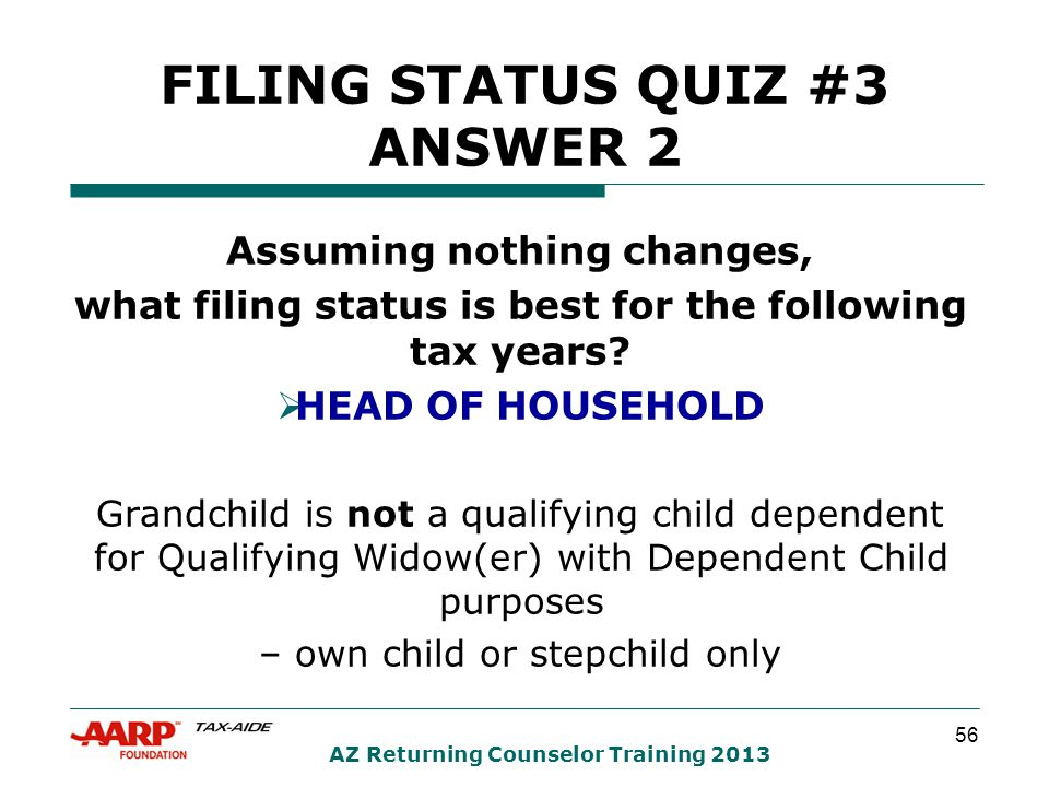 56 AZ Returning Counselor Training 2013 FILING STATUS QUIZ #3 ANSWER 2 Assuming nothing changes, what filing status is best for the following tax years.
