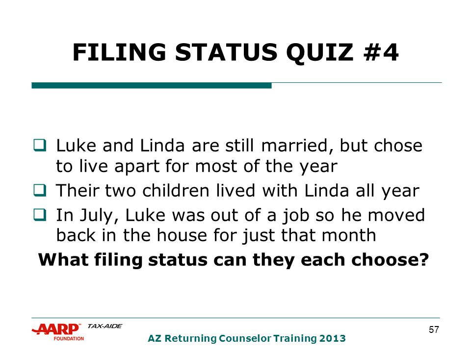 57 AZ Returning Counselor Training 2013 FILING STATUS QUIZ #4  Luke and Linda are still married, but chose to live apart for most of the year  Their two children lived with Linda all year  In July, Luke was out of a job so he moved back in the house for just that month What filing status can they each choose