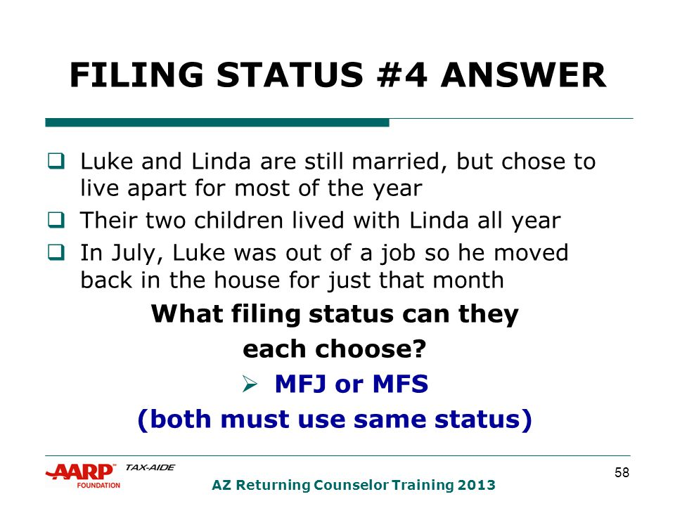 58 AZ Returning Counselor Training 2013 FILING STATUS #4 ANSWER  Luke and Linda are still married, but chose to live apart for most of the year  Their two children lived with Linda all year  In July, Luke was out of a job so he moved back in the house for just that month What filing status can they each choose.