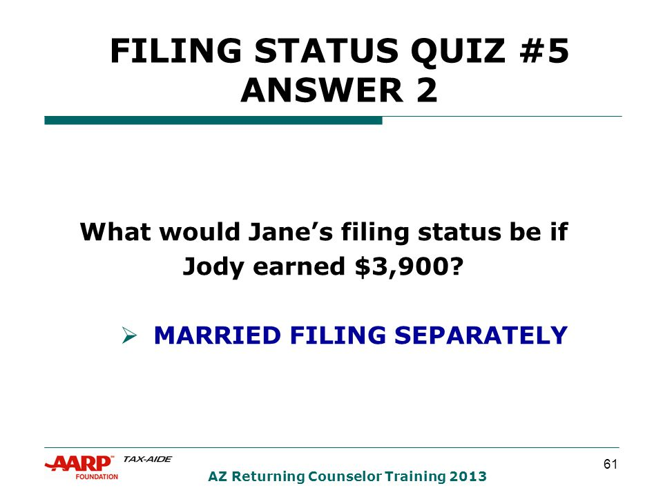 61 AZ Returning Counselor Training 2013 FILING STATUS QUIZ #5 ANSWER 2 What would Jane's filing status be if Jody earned $3,900.