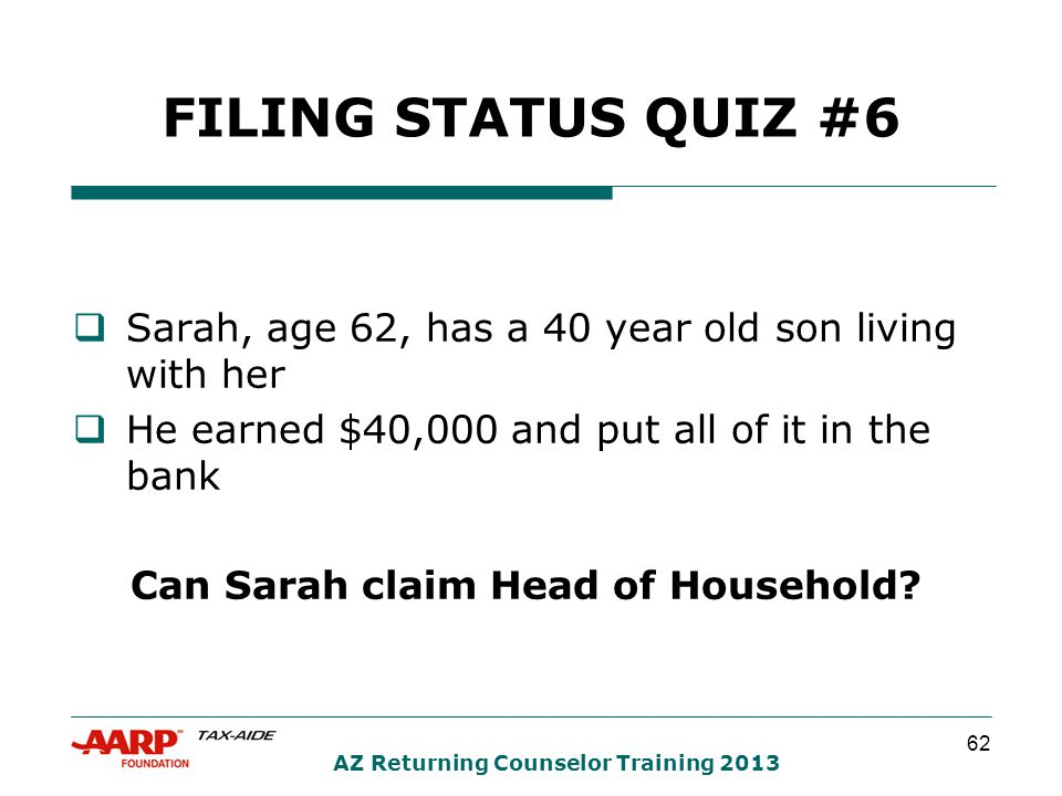 62 AZ Returning Counselor Training 2013 FILING STATUS QUIZ #6  Sarah, age 62, has a 40 year old son living with her  He earned $40,000 and put all of it in the bank Can Sarah claim Head of Household