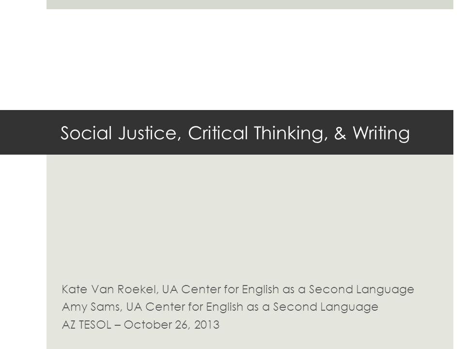Social Justice, Critical Thinking, & Writing Kate Van Roekel, UA Center for English as a Second Language Amy Sams, UA Center for English as a Second Language AZ TESOL – October 26, 2013