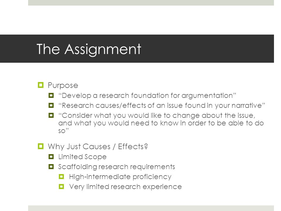 The Assignment  Purpose  Develop a research foundation for argumentation  Research causes/effects of an issue found in your narrative  Consider what you would like to change about the issue, and what you would need to know in order to be able to do so  Why Just Causes / Effects.