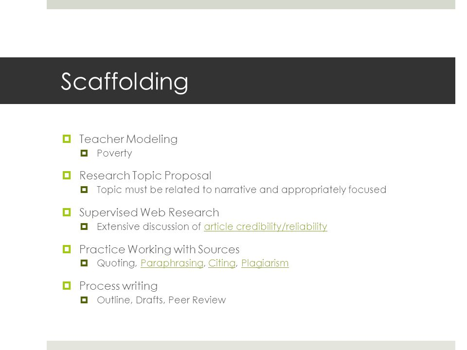 Scaffolding  Teacher Modeling  Poverty  Research Topic Proposal  Topic must be related to narrative and appropriately focused  Supervised Web Research  Extensive discussion of article credibility/reliabilityarticle credibility/reliability  Practice Working with Sources  Quoting, Paraphrasing, Citing, PlagiarismParaphrasingCitingPlagiarism  Process writing  Outline, Drafts, Peer Review