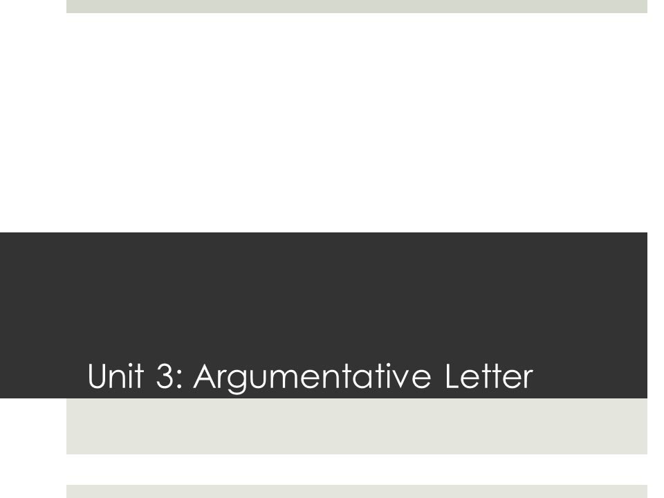 Unit 3: Argumentative Letter