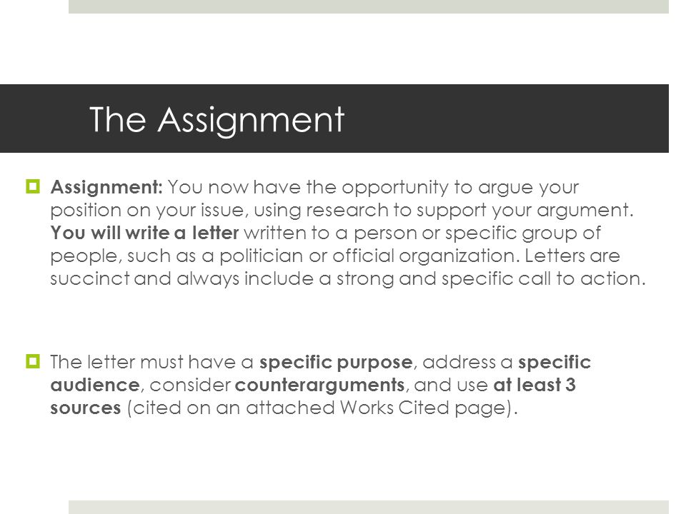 The Assignment  Assignment: You now have the opportunity to argue your position on your issue, using research to support your argument.