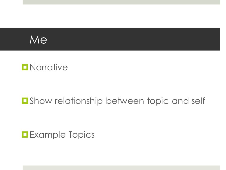 Me  Narrative  Show relationship between topic and self  Example Topics