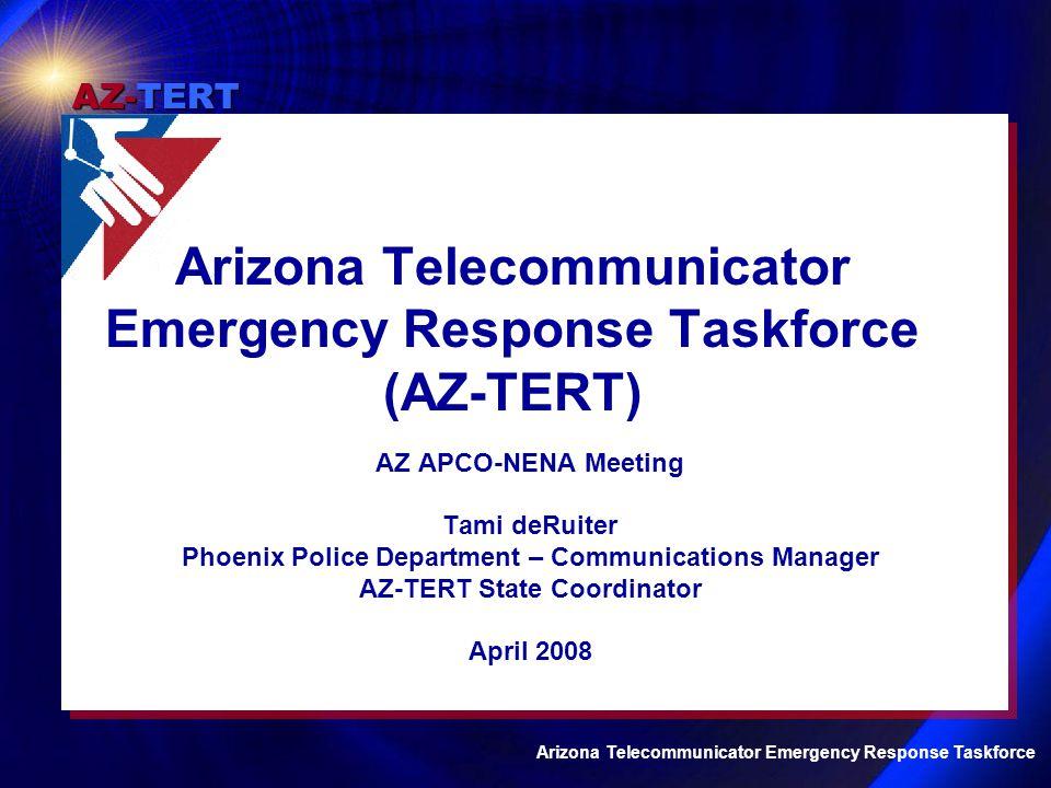 AZ-TERT Arizona Telecommunicator Emergency Response Taskforce AZ APCO-NENA Meeting Tami deRuiter Phoenix Police Department – Communications Manager AZ-TERT State Coordinator April 2008 Arizona Telecommunicator Emergency Response Taskforce (AZ-TERT)