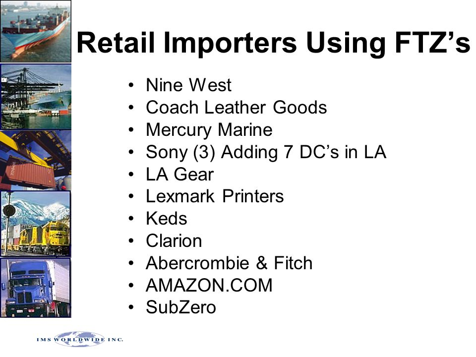Retail Importers Using FTZ's Nine West Coach Leather Goods Mercury Marine Sony (3) Adding 7 DC's in LA LA Gear Lexmark Printers Keds Clarion Abercrombie & Fitch AMAZON.COM SubZero