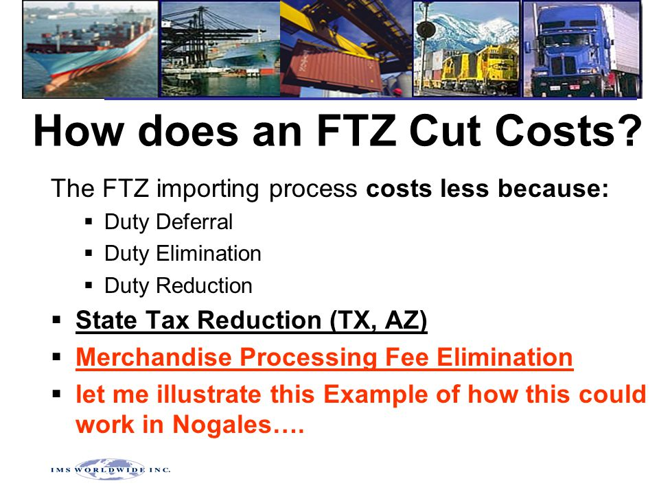 How does an FTZ Cut Costs? The FTZ importing process costs less because:  Duty Deferral  Duty Elimination  Duty Reduction  State Tax Reduction (TX