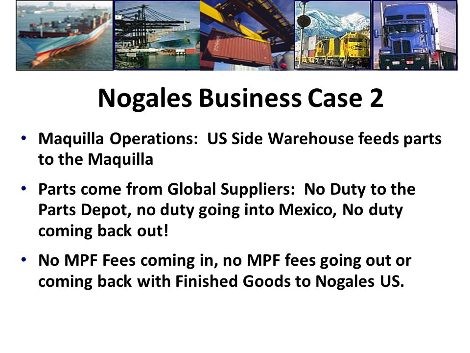 Nogales Business Case 2 Maquilla Operations: US Side Warehouse feeds parts to the Maquilla Parts come from Global Suppliers: No Duty to the Parts Depo