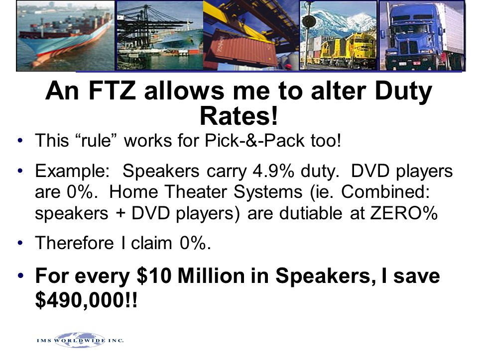 "An FTZ allows me to alter Duty Rates! This ""rule"" works for Pick-&-Pack too! Example: Speakers carry 4.9% duty. DVD players are 0%. Home Theater Syste"