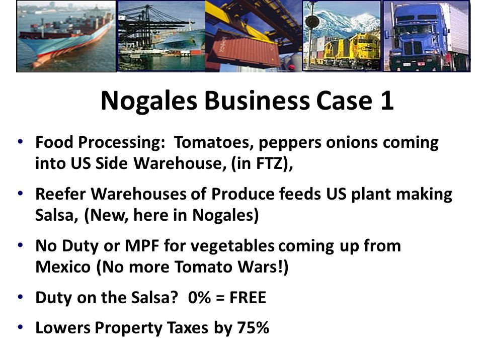 Nogales Business Case 1 Food Processing: Tomatoes, peppers onions coming into US Side Warehouse, (in FTZ), Reefer Warehouses of Produce feeds US plant