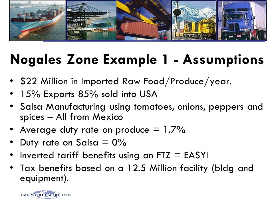 Nogales Zone Example 1 - Assumptions $22 Million in Imported Raw Food/Produce/year. 15% Exports 85% sold into USA Salsa Manufacturing using tomatoes,