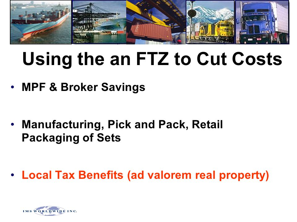 Using the an FTZ to Cut Costs MPF & Broker Savings Manufacturing, Pick and Pack, Retail Packaging of Sets Local Tax Benefits (ad valorem real property