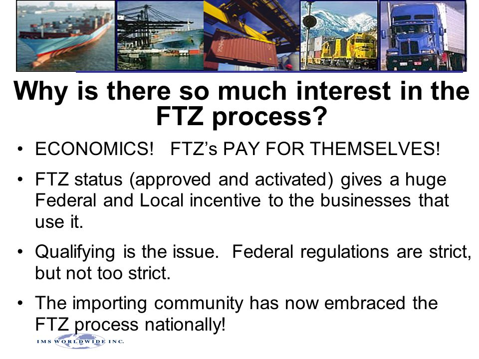Why is there so much interest in the FTZ process? ECONOMICS! FTZ's PAY FOR THEMSELVES! FTZ status (approved and activated) gives a huge Federal and Lo