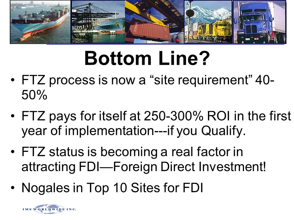"Bottom Line? FTZ process is now a ""site requirement"" 40- 50% FTZ pays for itself at 250-300% ROI in the first year of implementation---if you Qualify."