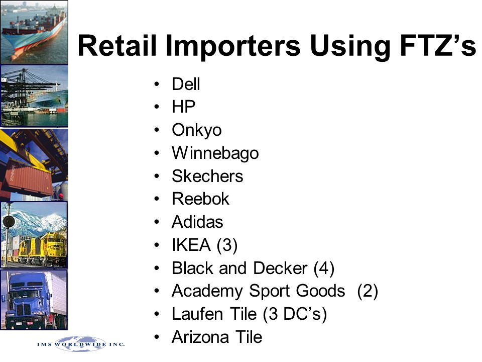 Retail Importers Using FTZ's Dell HP Onkyo Winnebago Skechers Reebok Adidas IKEA (3) Black and Decker (4) Academy Sport Goods (2) Laufen Tile (3 DC's)