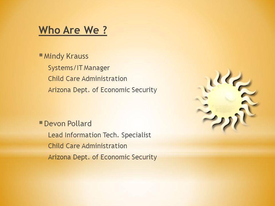 Who Are We . Mindy Krauss Systems/IT Manager Child Care Administration Arizona Dept.