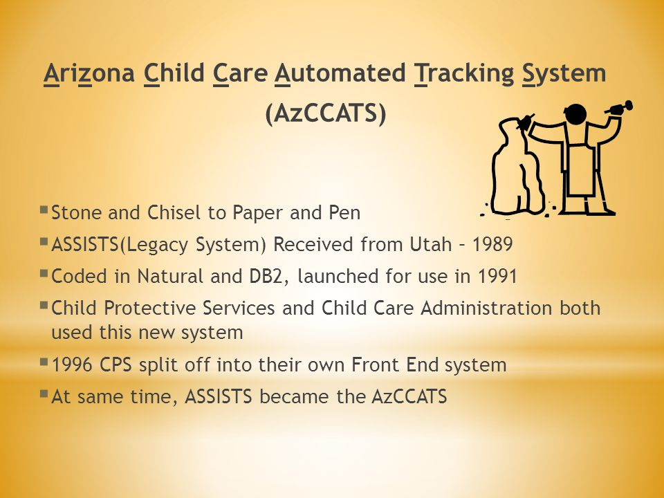 Arizona Child Care Automated Tracking System (AzCCATS)  Stone and Chisel to Paper and Pen  ASSISTS(Legacy System) Received from Utah – 1989  Coded in Natural and DB2, launched for use in 1991  Child Protective Services and Child Care Administration both used this new system  1996 CPS split off into their own Front End system  At same time, ASSISTS became the AzCCATS