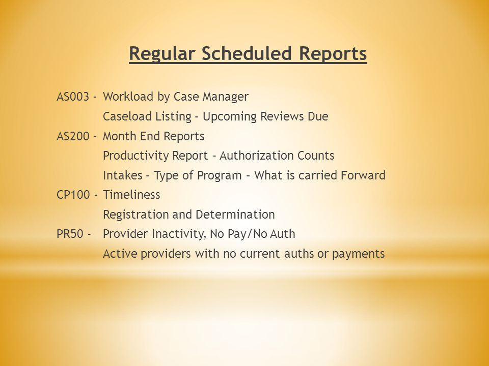 Regular Scheduled Reports AS003 -Workload by Case Manager Caseload Listing – Upcoming Reviews Due AS200 -Month End Reports Productivity Report - Authorization Counts Intakes – Type of Program – What is carried Forward CP100 -Timeliness Registration and Determination PR50 - Provider Inactivity, No Pay/No Auth Active providers with no current auths or payments