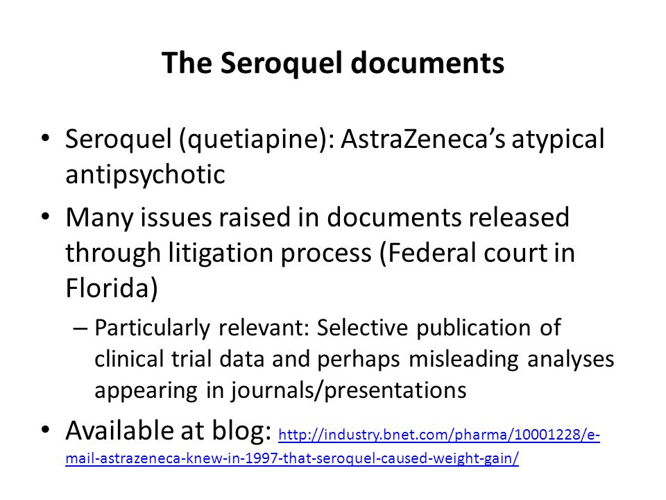 The Seroquel documents Seroquel (quetiapine): AstraZeneca's atypical antipsychotic Many issues raised in documents released through litigation process (Federal court in Florida) – Particularly relevant: Selective publication of clinical trial data and perhaps misleading analyses appearing in journals/presentations Available at blog: http://industry.bnet.com/pharma/10001228/e- mail-astrazeneca-knew-in-1997-that-seroquel-caused-weight-gain/ http://industry.bnet.com/pharma/10001228/e- mail-astrazeneca-knew-in-1997-that-seroquel-caused-weight-gain/