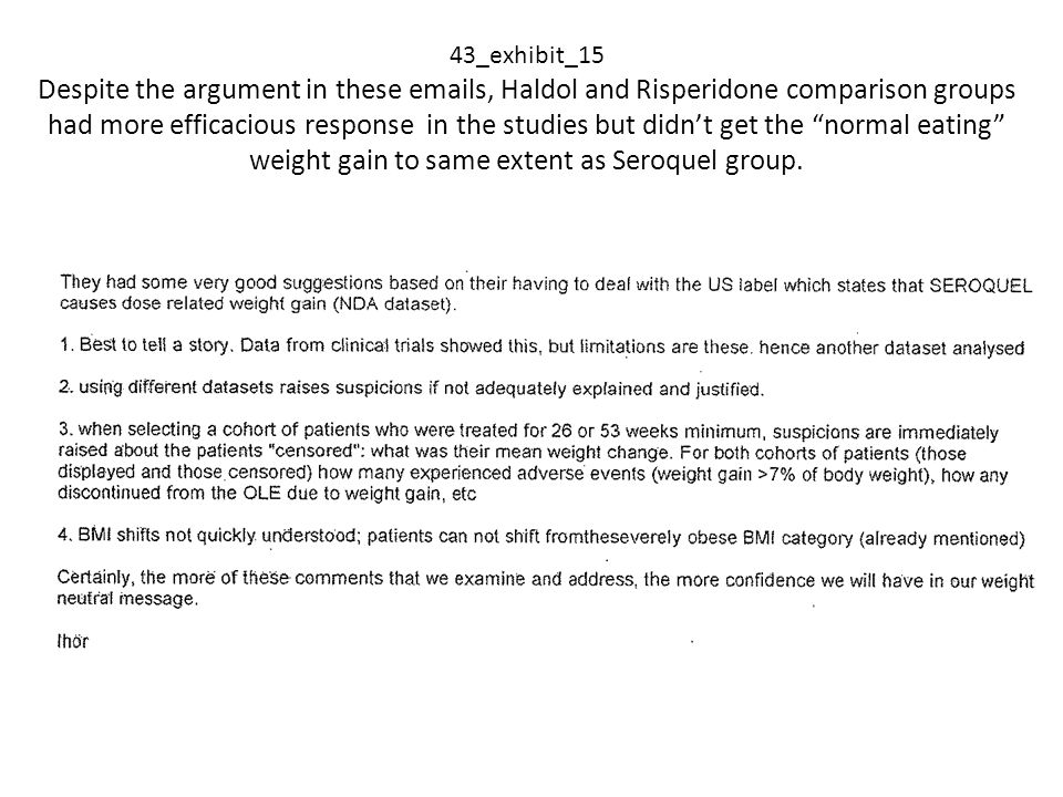 43_exhibit_15 Despite the argument in these emails, Haldol and Risperidone comparison groups had more efficacious response in the studies but didn't get the normal eating weight gain to same extent as Seroquel group.