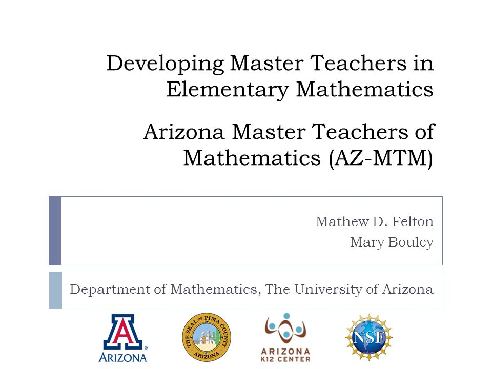 Developing Master Teachers in Elementary Mathematics Arizona Master Teachers of Mathematics (AZ-MTM) Department of Mathematics, The University of Arizona Mathew D.