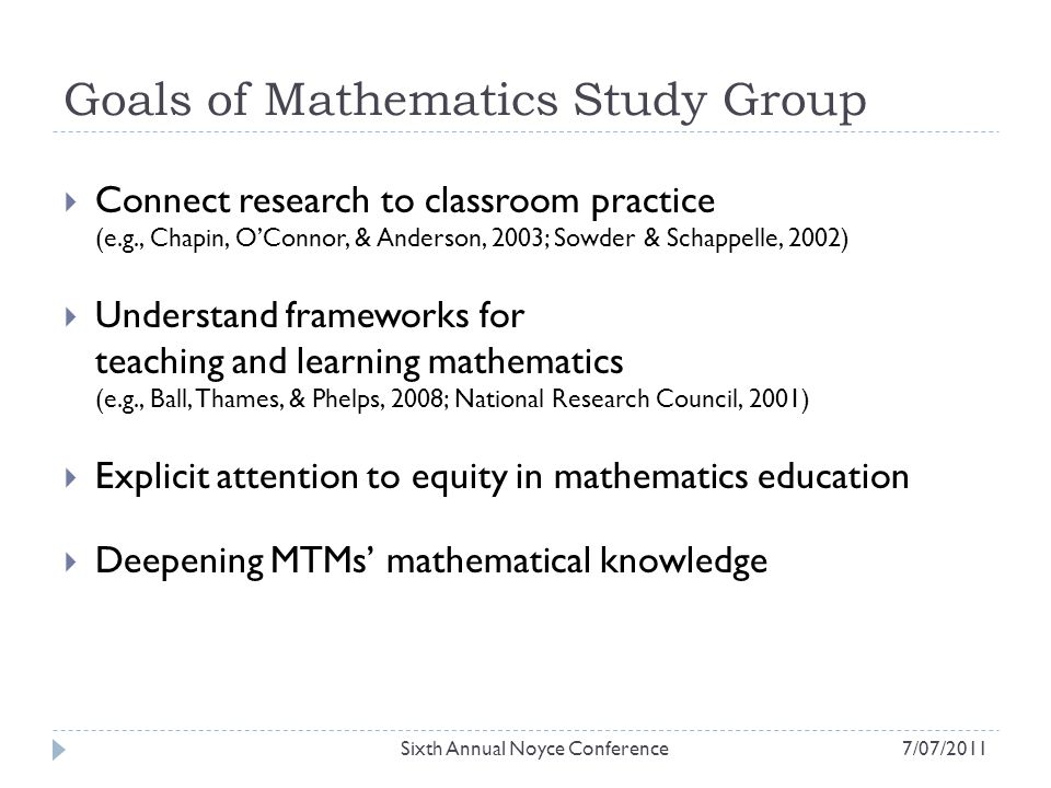 Goals of Mathematics Study Group  Connect research to classroom practice (e.g., Chapin, O'Connor, & Anderson, 2003; Sowder & Schappelle, 2002)  Understand frameworks for teaching and learning mathematics (e.g., Ball, Thames, & Phelps, 2008; National Research Council, 2001)  Explicit attention to equity in mathematics education  Deepening MTMs' mathematical knowledge Sixth Annual Noyce Conference7/07/2011