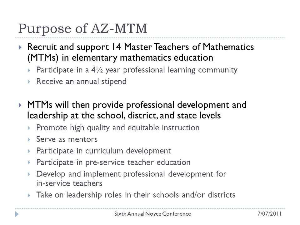 Purpose of AZ-MTM  Recruit and support 14 Master Teachers of Mathematics (MTMs) in elementary mathematics education  Participate in a 4½ year professional learning community  Receive an annual stipend  MTMs will then provide professional development and leadership at the school, district, and state levels  Promote high quality and equitable instruction  Serve as mentors  Participate in curriculum development  Participate in pre-service teacher education  Develop and implement professional development for in-service teachers  Take on leadership roles in their schools and/or districts Sixth Annual Noyce Conference7/07/2011