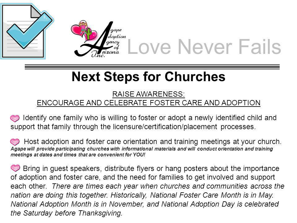 Love Never Fails Next Steps for Churches RAISE AWARENESS: ENCOURAGE AND CELEBRATE FOSTER CARE AND ADOPTION Identify one family who is willing to foste