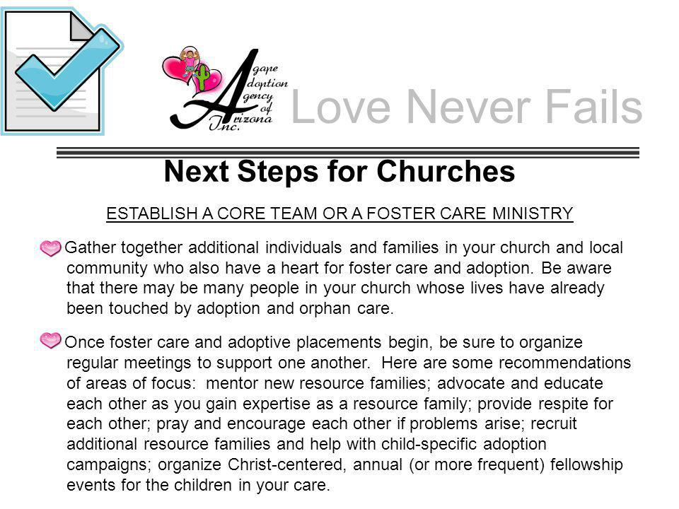 Love Never Fails Next Steps for Churches ESTABLISH A CORE TEAM OR A FOSTER CARE MINISTRY Gather together additional individuals and families in your c
