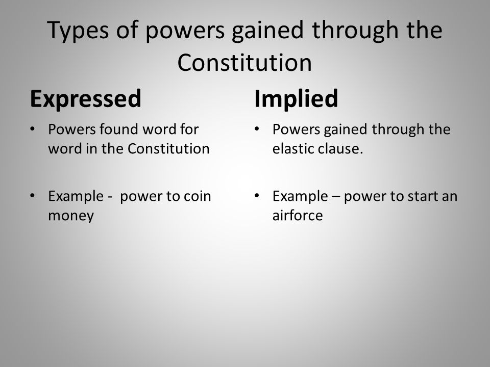 Types of powers gained through the Constitution Expressed Powers found word for word in the Constitution Example - power to coin money Implied Powers gained through the elastic clause.