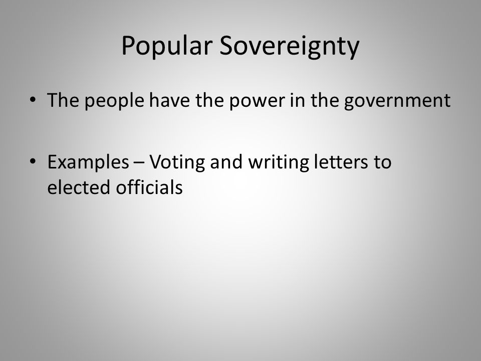 Popular Sovereignty The people have the power in the government Examples – Voting and writing letters to elected officials