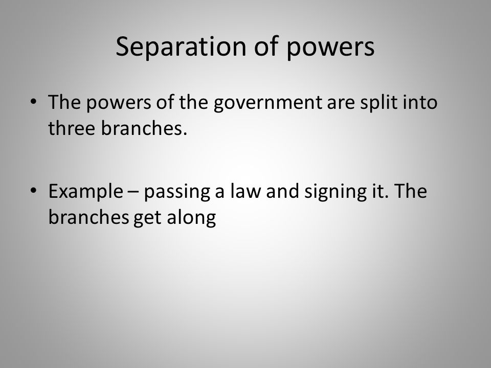 Separation of powers The powers of the government are split into three branches.