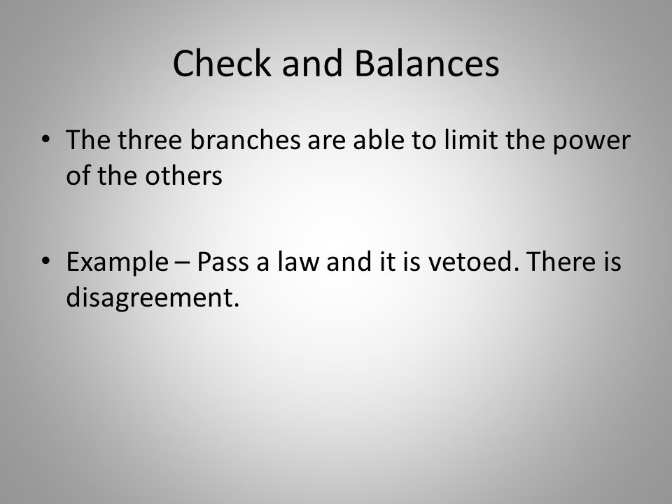 Check and Balances The three branches are able to limit the power of the others Example – Pass a law and it is vetoed.