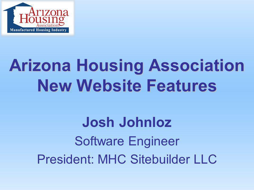 Arizona Housing Association New Website Features Josh Johnloz Software Engineer President: MHC Sitebuilder LLC
