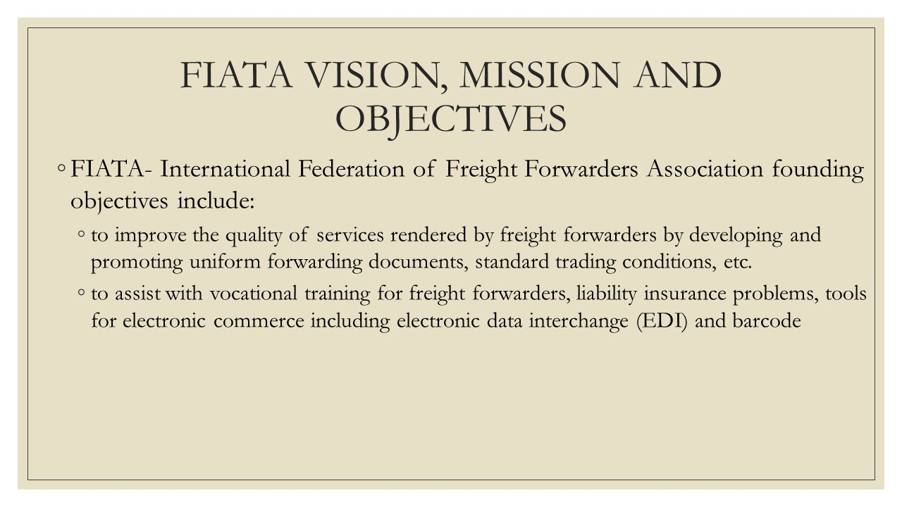 FIATA VISION, MISSION AND OBJECTIVES ◦FIATA- International Federation of Freight Forwarders Association founding objectives include: ◦to improve the q