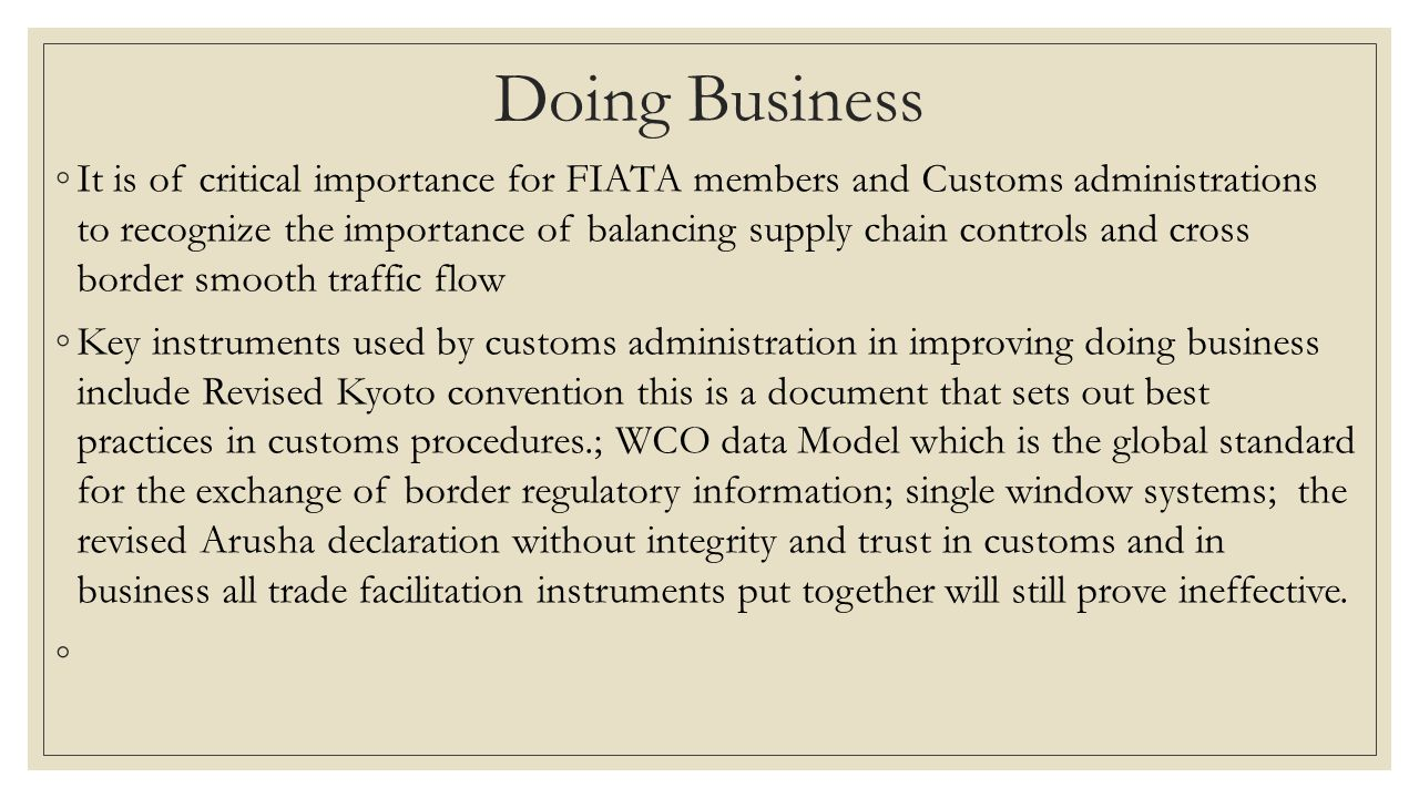 Doing Business ◦It is of critical importance for FIATA members and Customs administrations to recognize the importance of balancing supply chain controls and cross border smooth traffic flow ◦Key instruments used by customs administration in improving doing business include Revised Kyoto convention this is a document that sets out best practices in customs procedures.; WCO data Model which is the global standard for the exchange of border regulatory information; single window systems; the revised Arusha declaration without integrity and trust in customs and in business all trade facilitation instruments put together will still prove ineffective.