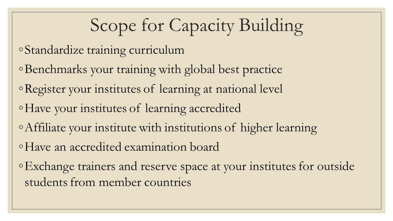 Scope for Capacity Building ◦Standardize training curriculum ◦Benchmarks your training with global best practice ◦Register your institutes of learning at national level ◦Have your institutes of learning accredited ◦Affiliate your institute with institutions of higher learning ◦Have an accredited examination board ◦Exchange trainers and reserve space at your institutes for outside students from member countries