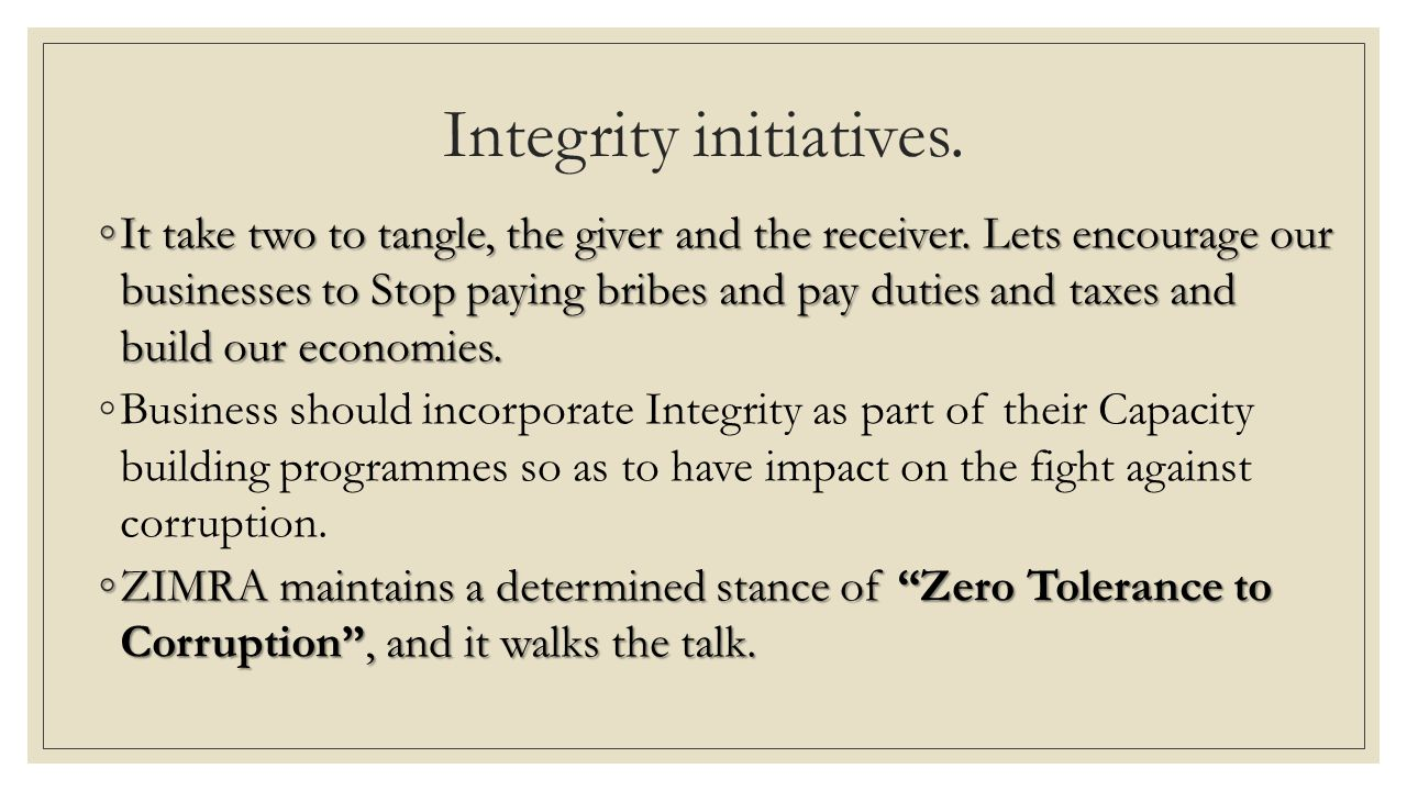 Integrity initiatives. ◦It take two to tangle, the giver and the receiver. Lets encourage our businesses to Stop paying bribes and pay duties and taxe