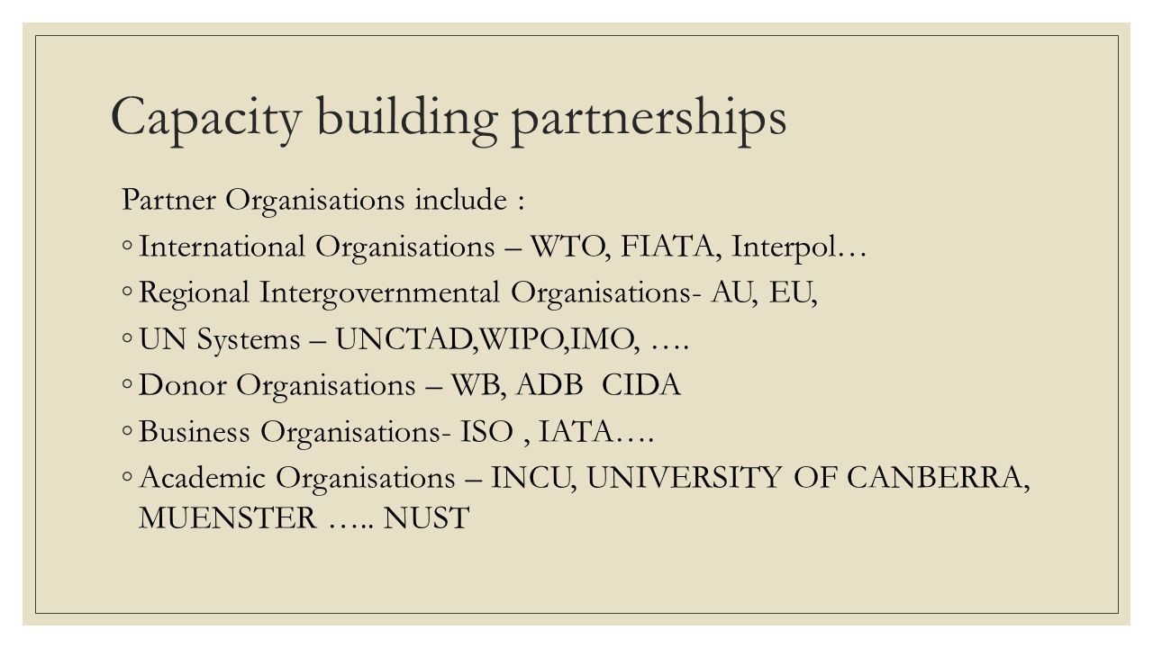 Capacity building partnerships Partner Organisations include : ◦International Organisations – WTO, FIATA, Interpol… ◦Regional Intergovernmental Organisations- AU, EU, ◦UN Systems – UNCTAD,WIPO,IMO, ….