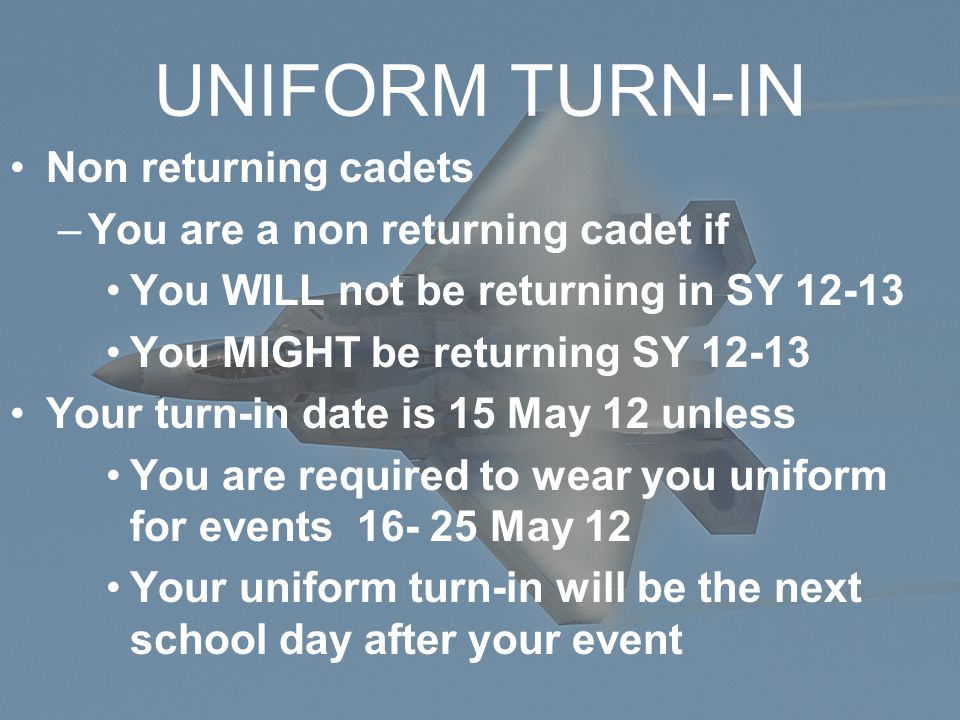 Non returning cadets –You are a non returning cadet if You WILL not be returning in SY 12-13 You MIGHT be returning SY 12-13 Your turn-in date is 15 M