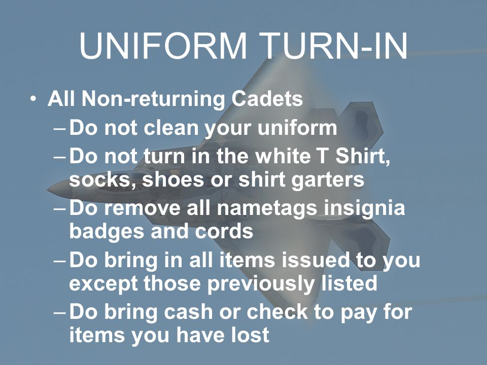 UNIFORM TURN-IN All Non-returning Cadets –Do not clean your uniform –Do not turn in the white T Shirt, socks, shoes or shirt garters –Do remove all nametags insignia badges and cords –Do bring in all items issued to you except those previously listed –Do bring cash or check to pay for items you have lost