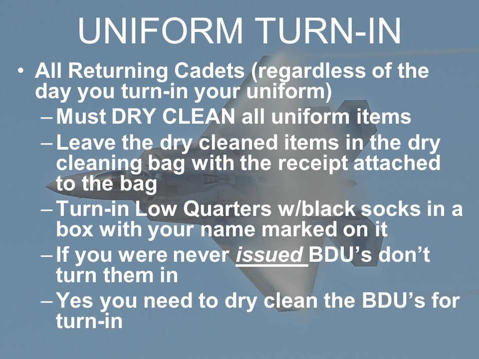 UNIFORM TURN-IN All Returning Cadets (regardless of the day you turn-in your uniform) –Must DRY CLEAN all uniform items –Leave the dry cleaned items in the dry cleaning bag with the receipt attached to the bag –Turn-in Low Quarters w/black socks in a box with your name marked on it –If you were never issued BDU's don't turn them in –Yes you need to dry clean the BDU's for turn-in