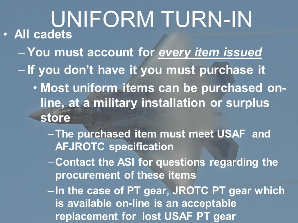 UNIFORM TURN-IN All cadets –You must account for every item issued –If you don't have it you must purchase it Most uniform items can be purchased on- line, at a military installation or surplus store –The purchased item must meet USAF and AFJROTC specification –Contact the ASI for questions regarding the procurement of these items –In the case of PT gear, JROTC PT gear which is available on-line is an acceptable replacement for lost USAF PT gear