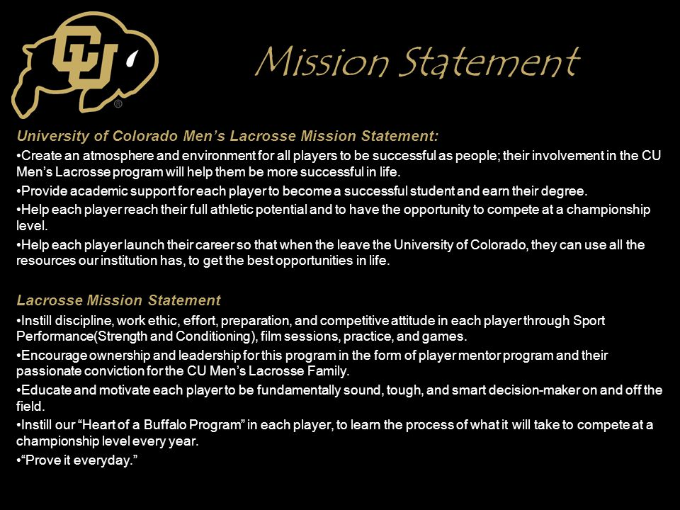 Mission Statement University of Colorado Men's Lacrosse Mission Statement: Create an atmosphere and environment for all players to be successful as people; their involvement in the CU Men's Lacrosse program will help them be more successful in life.