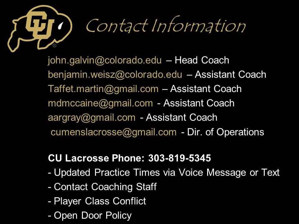 Contact Information john.galvin@colorado.edu – Head Coach benjamin.weisz@colorado.edu – Assistant Coach Taffet.martin@gmail.com – Assistant Coach mdmccaine@gmail.com - Assistant Coach aargray@gmail.com - Assistant Coach cumenslacrosse@gmail.com - Dir.