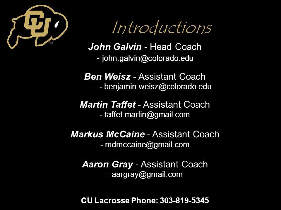 Introductions John Galvin - Head Coach - john.galvin@colorado.edu Ben Weisz - Assistant Coach - benjamin.weisz@colorado.edu Martin Taffet - Assistant Coach - taffet.martin@gmail.com Markus McCaine - Assistant Coach - mdmccaine@gmail.com Aaron Gray - Assistant Coach - aargray@gmail.com CU Lacrosse Phone: 303-819-5345